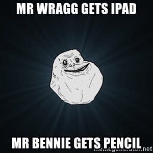 Forever Alone - Mr wragg gets ipad mr bennie gets pencil