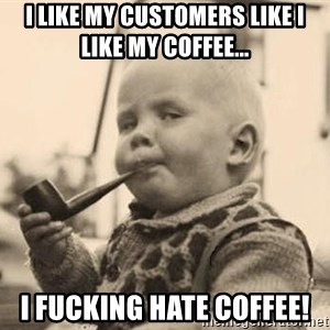 Serious Baby - i like my customers like i like my coffee... i fucking hate coffee!