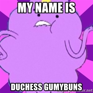 lumpy space princess - MY NAME IS duCHESs gumybuns