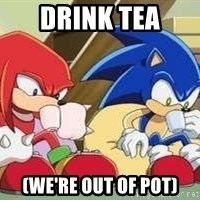 sonic - DRINK TEA (WE're out of pot)