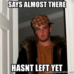 Scumbag Steve - Says almost there hasnt left yet