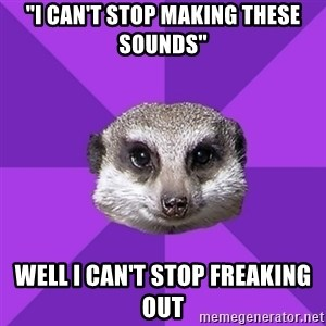 "Misophonia Meerkat - ""I can't stop making these sounds"" Well I can't stop freaking out"