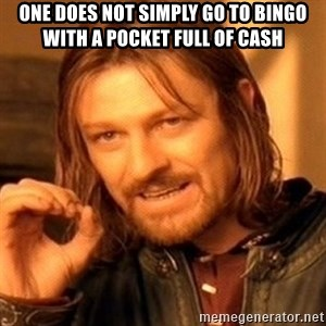 One Does Not Simply - One does not simply go to bingo with a pocket full of cash
