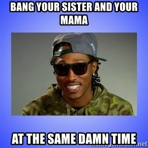 Future At The Same Damn Time - bang your sister and your mama  at the same damn time