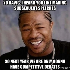 Yo Dawg - yo dawg, i heard you like making subsequent speeches so next year we are only gonna have COMPETITIVE debates