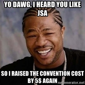 Yo Dawg - yo dawg, i heard you like jsa so i raised the convention cost by 5$ again