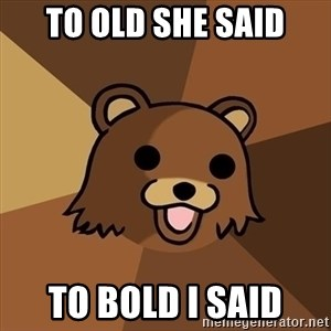 Pedobear - to old she said to bold i said