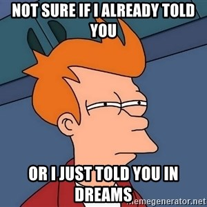 Futurama Fry - NOT SURE IF I ALREADY TOLD YOU OR I JUST TOLD YOU IN DREAMS