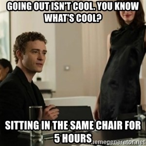 you know what's cool justin - Going out isn't cool. You know what's cool? sitting in the same chair for 5 hours