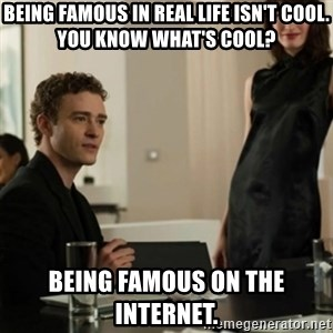 you know what's cool justin - being famous in real life isn't cool. you know what's cool? being famous on the internet.