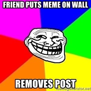 Trollface - friend puts meme on wall removes post