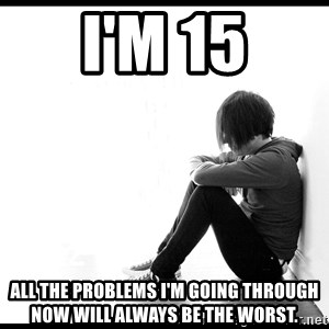 First World Problems - I'm 15 all the problems i'm going through now will always be the worst.