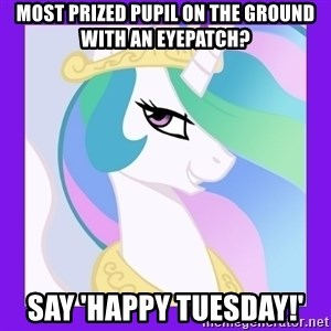 Princess Celestia  - Most prized pupil on the ground with an eyepatch? Say 'Happy Tuesday!'