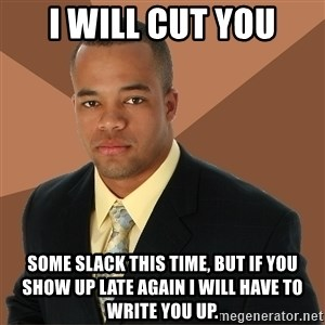 Successful Black Man - i will cut you some slack this time, but if you show up late again I will have to write you up.