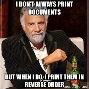 The Most Interesting Man In The World - I DON'T ALWAYS PRINT DOCUMENTS BUT WHEN I DO, I PRINT THEM IN REVERSE ORDER