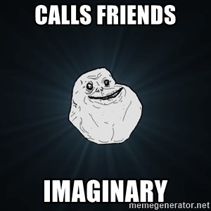 Forever Alone - CALLS FRIENDS IMAGINARY