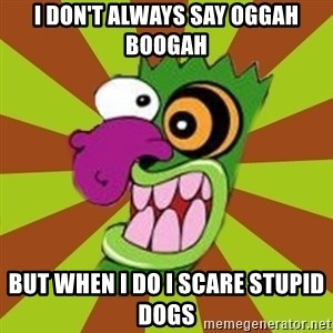 Oogah Boogah - I don't always say Oggah boogah but when i do i scare stupid dogs