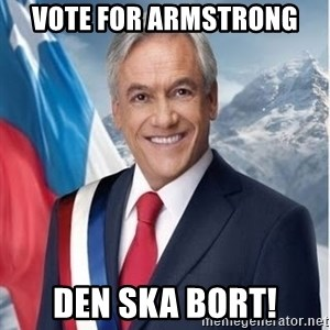 presidente pinera - Vote for armstrong den ska bort!