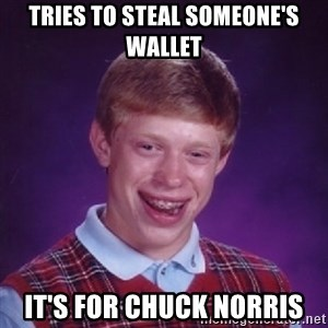 Bad Luck Brian - Tries to steal someone's wallet it's for chuck norris