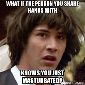 Conspiracy Keanu - What if the person you shAke hands with knows you just masturbated?