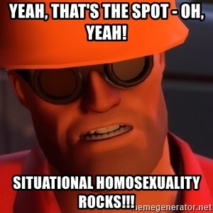 Upset Engineer - YEAH, THAT'S THE SPOT - OH, YEAH! SITUATIONAL HOMOSEXUALITY ROCKS!!!