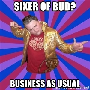 Gold Jacket Guy - SIXER OF BUD? BUSINESS AS USUAL