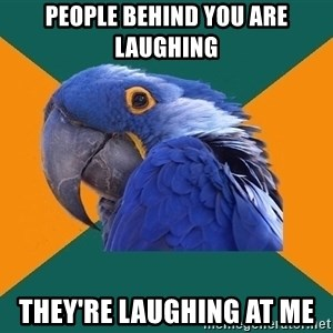 Paranoid Parrot - People behind you are laughing they're laughing at me