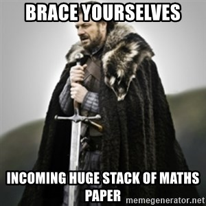 Brace yourselves. - brace yourselves incoming huge stack of maths paper