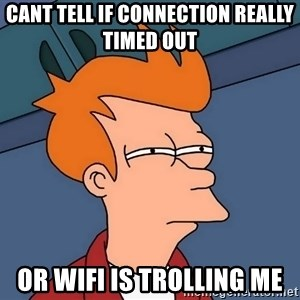 Futurama Fry - Cant tell if connection really timed out  or wifi is trolling me