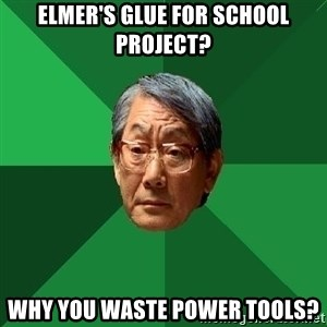 High Expectations Asian Father - Elmer's glue for school project? Why you waste power tools?