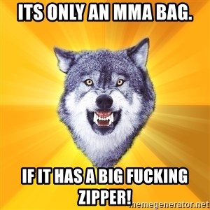 Courage Wolf - Its only an MMA bag. If it has a big fucking zipper!