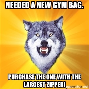 Courage Wolf - Needed a new gym Bag. purchase the one with the largest zipper!