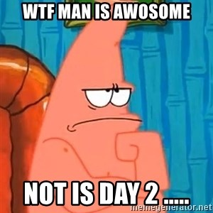 Patrick Wtf? - WTF man is Awosome not is day 2 .....