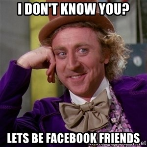 Willy Wonka - i don't know you? lets be facebook friends