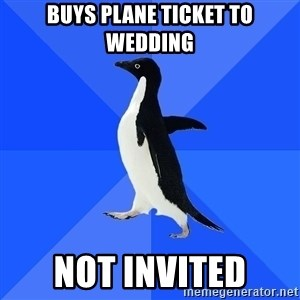 Socially Awkward Penguin - buys plane ticket to wedding not invited