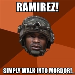 Sgt. Foley - Ramirez! Simply walk into mordor!