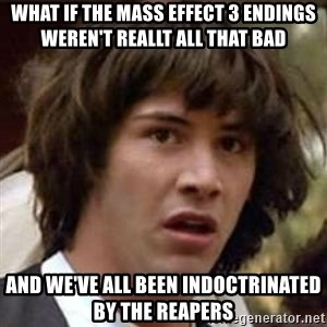 Conspiracy Keanu - What if the mass effect 3 Endings weren't reallt all that bad and we've all been indoctrinated by the reapers