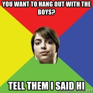 Non Jealous Girl - You want to hang out with the boys? tell them i said hi