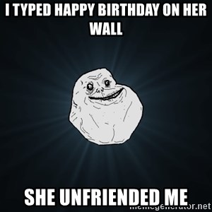 Forever Alone - i typed happy birthday on her wall she unfriended me
