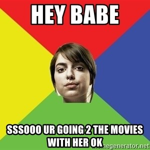 Non Jealous Girl - hey babe  sssooo ur going 2 the movies with her ok