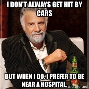 The Most Interesting Man In The World - I don't always get hit by cars But when I do, I prefer to be near a hospital.