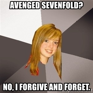 Musically Oblivious 8th Grader - Avenged Sevenfold? No, I forgive and forget.