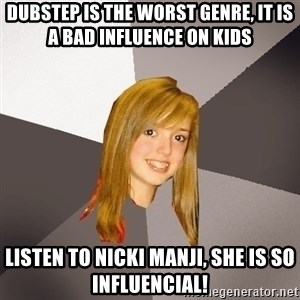 Musically Oblivious 8th Grader - Dubstep is the worst genre, it is a bad influence on kids listen to nicki manji, she is so influencial!