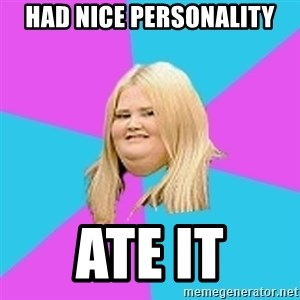 Fat Girl - had nice personality ate it