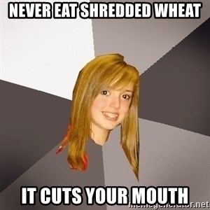Musically Oblivious 8th Grader - never eat shredded wheat it cuts your mouth