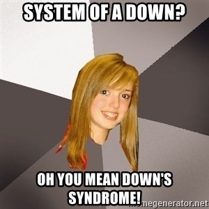 Musically Oblivious 8th Grader - System of a down? Oh you mean down's syndrome!