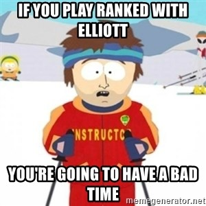 Bad time ski instructor 1 - If you play ranked with elliott you're going to have a bad time