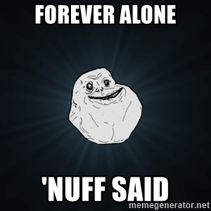 Forever Alone - Forever alone 'nuff said