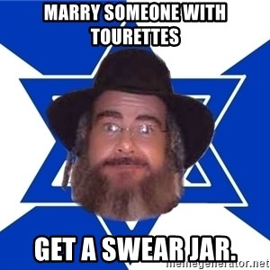 Advice Jew - marry someone with tourettes get a swear jar.
