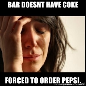 First World Problems - bar doesnt have coke forced to order pepsi.